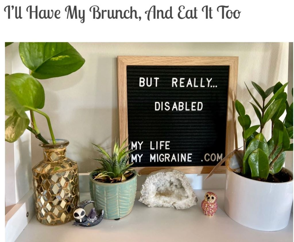"Screen grab of title page for blog: ""I'll Have My Brunch, And Eat It Too"" with image of felt board spelling out ""but really... disabled"" surrounded by various small plants and geodes."