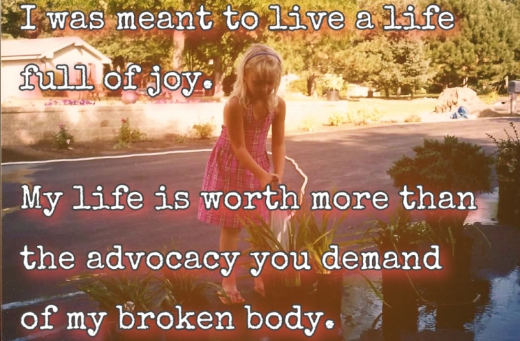 """Photo of me as a child water flowers, text overlay says """"I was meant to live a life full of joy. My life is worth more than the advocacy you demand of my broken body."""""""