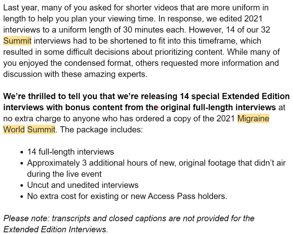Last year, many of you asked for shorter videos that are more uniform in length to help you plan your viewing time. In response, we edited 2021 interviews to a uniform length of 30 minutes each. However, 14 of our 32 Summit interviews had to be shortened to fit into this timeframe, which resulted in some difficult decisions about prioritizing content. While many of you enjoyed the condensed format, others requested more information and discussion with these amazing experts.  We're thrilled to tell you that we're releasing 14 special Extended Edition interviews with bonus content from the original full-length interviews at no extra charge to anyone who has ordered a copy of the 2021 Migraine World Summit. The package includes:  14 full-length interviews Approximately 3 additional hours of new, original footage that didn't air during the live event Uncut and unedited interviews No extra cost for existing or new Access Pass holders.  Please note: transcripts and closed captions are not provided for the Extended Edition Interviews.