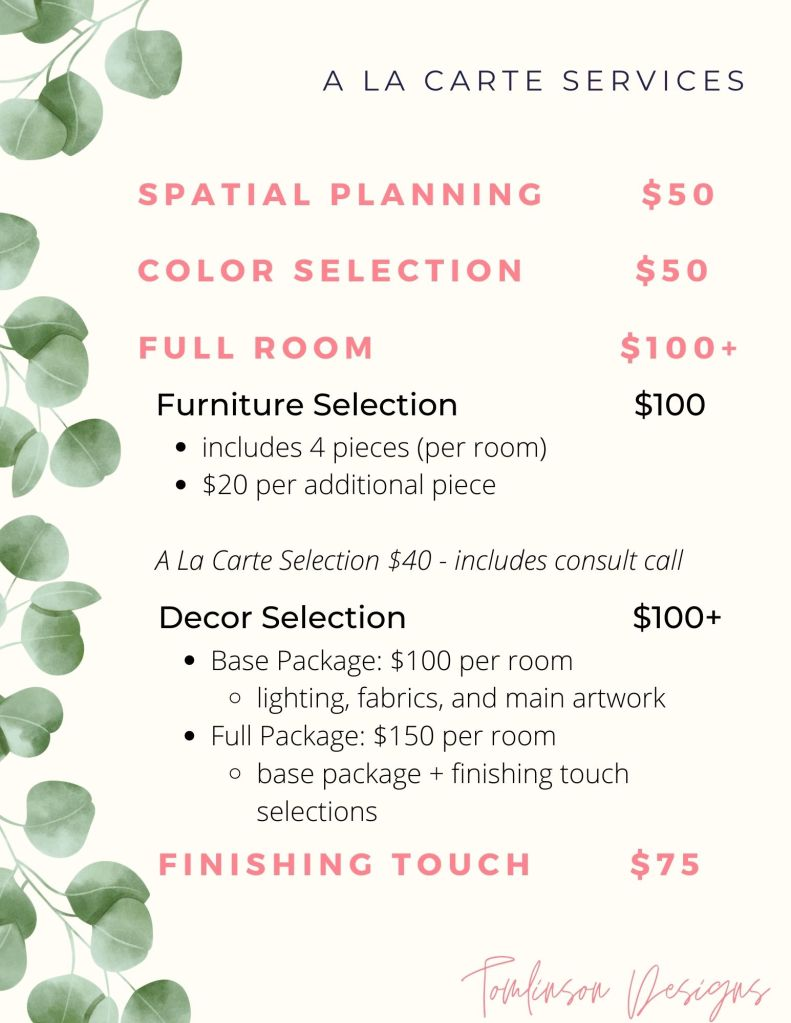 Design A La Carte Services include Spatial planning for $50, Color Selection for $50, Full Rooms starting at $100. These services are broken down into furniture selection for $100 which includes 4 pieces per room, with $20 per additional piece. A la carte selection for furniture including a consult call is $40. Full room decor selection starts at $100 per room with a base package including lighting, fabrics, and main artwork. The full decor package is $150 per room including the base package plus finishing touch selections. The final service available is the finishing touch service for $75.