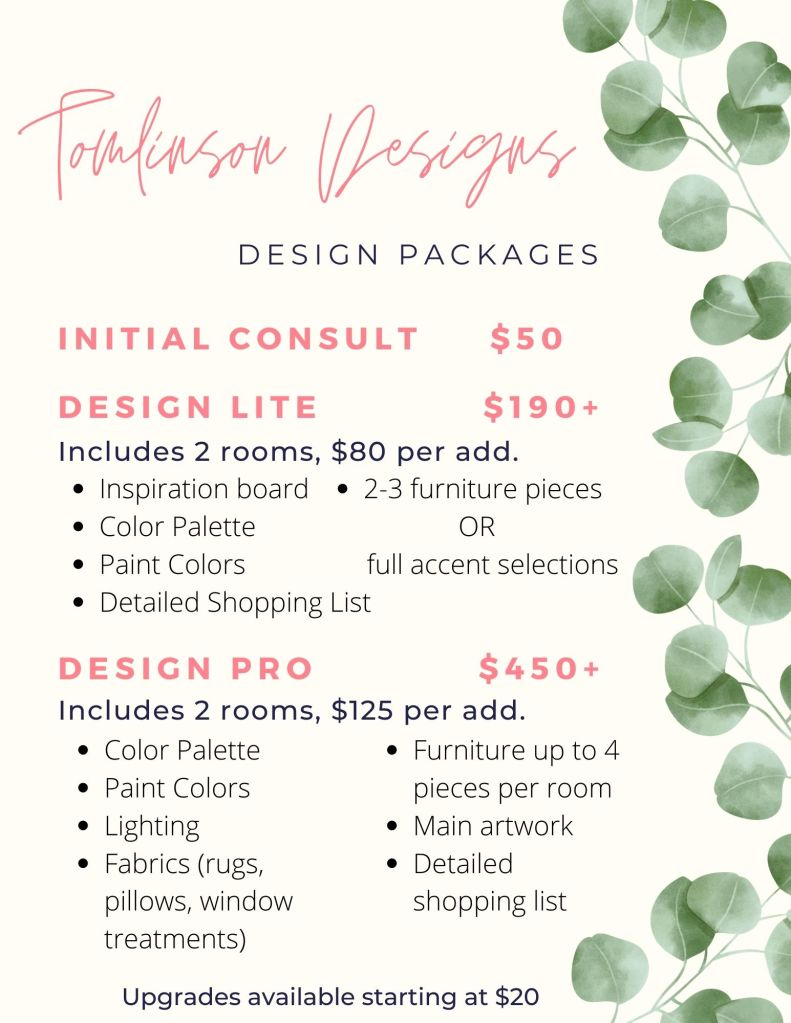 Flyer of my design packages. An initial consult is $50. The first design package is called Design Lite and starts at $190. This includes two rooms, with a discounted rate of $80 per additional room. Each room will have an inspiration board, color palette with paint colors, a detailed shopping list and a choice of 2-3 furniture selections or full accent selections.  The second design package is called design pro and starts at $450. This includes two rooms with a discounted rate of $125 per additional room. This package includes a color palette with paint colors, lighting selections, fabrics - which include rugs, pillows, and window treatments, furniture up to 4 pieces per room, main artwork and a detailed shopping list. Both packages have a variety of upgrades available that start at $20.