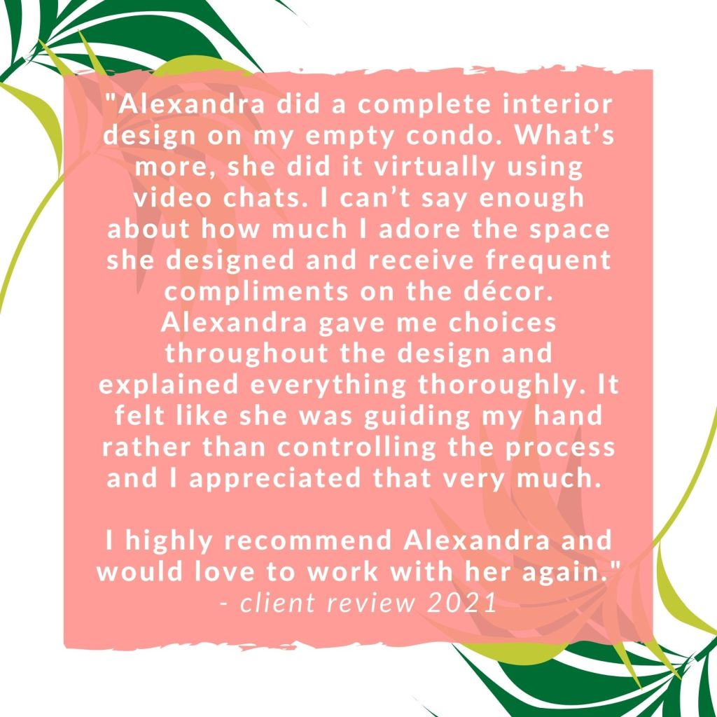"""""""Alexandra did a complete interior design on my empty condo. What's more, she did it virtually using video chats. I can't say enough about how much I adore the space she designed and receive frequent compliments on the décor. Alexandra gave me choices throughout the design and explained everything thoroughly. It felt like she was guiding my hand rather than controlling the process and I appreciated that very much. I highly recommend Alexandra and would love to work with her again."""" - client review 2021"""